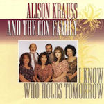 I Know Who Holds Tomorrow - {Alison Krauss} + Cox Family