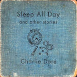 Sleep All Day And Other Stories - Charlie Dore