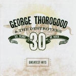30 Years Of Rock - Greatest Hits - {George Thorogood} + the Destroyers