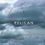 The Fire In Our Throats Will Beckon The Thaw - Pelican