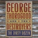 The Dirty Dozen - {George Thorogood} + the Destroyers