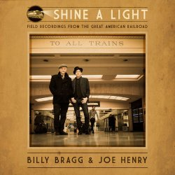 Shine A Light - Field Recordings From The Great American Railroad - {Billy Bragg} + {Joe Henry}
