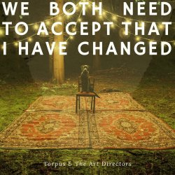 We Both Need To Accept That I Have Changed - Torpus And The Art Directors