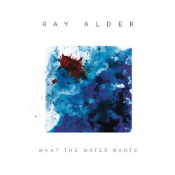 What The Water Wants - Ray Alder