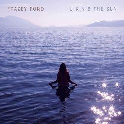 U Kin B The Sun - Frazey Ford