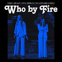 Who By Fire - Live Tribute To Leonard Cohen - First Aid Kit