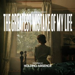 The Greatest Mistake Of My Life. - Holding Absence