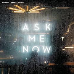 Ask Me Now - Regener, Pappik, Busch